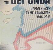 ROTEN TILL DET ONDA - uppdelningen av MellanÖstern 1916-2016
